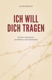 Ich will Dich tragen - Auf dem Todesmarsch von Birkenau nach Buchenwald