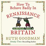How to Behave Badly In Renaissance Britain (Unabridged)