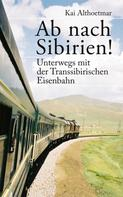 Kai Althoetmar: Ab nach Sibirien! Unterwegs mit der Transsibirischen Eisenbahn