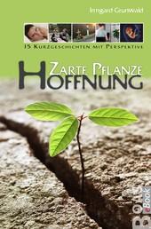 Zarte Pflanze Hoffnung - 15 Kurzgeschichten mit Perspektive