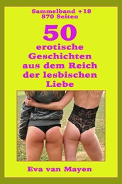 50 erotische Geschichten von den Spielarten der lesbischen Liebe - Sammelband 18 + von Eva van Mayen