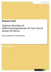 Employer Branding als Differenzierungsstrategie für Start Ups im Kampf um Talente - Eine empirische Untersuchung