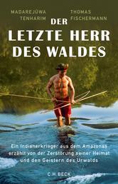 Der letzte Herr des Waldes - Ein Indianerkrieger aus dem Amazonas erzählt vom Kampf gegen die Zerstörung seiner Heimat und von den Geistern des Urwalds