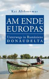 Am Ende Europas - Unterwegs in Rumäniens Donaudelta
