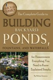 The Complete Guide to Building Backyard Ponds, Fountains, and Waterfalls for Homeowners - Everything You Need to Know Explained Simply