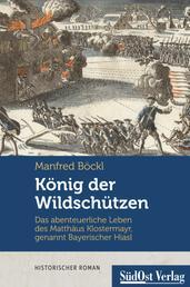 König der Wildschützen - Das abenteuerliche Leben des Matthäus Klostermayr, genannt Bayerischer Hiasl