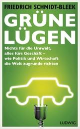 Grüne Lügen - Nichts für die Umwelt, alles fürs Geschäft – wie Politik und Wirtschaft die Welt zugrunde richten