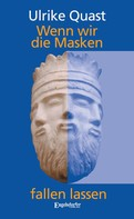 Ulrike Quast: Wenn wir die Masken fallen lassen