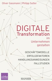 Digitale Transformation im Unternehmen gestalten - Geschäftsmodelle Erfolgsfaktoren Fallstudien