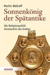 Sonnenkönig der Spätantike - Die Religionspolitik Konstantins des Großen