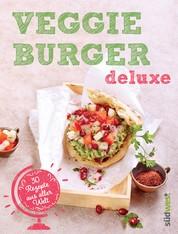 Veggie-Burger deluxe - 30 Genießer-Rezepte aus aller Welt - Originelle vegetarische Burger-Kreationen für gesundes Fast Food ohne Fleisch