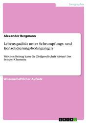 Lebensqualität unter Schrumpfungs- und Konsolidierungsbedingungen - Welchen Beitrag kann die Zivilgesellschaft leisten? Das Beispiel Chemnitz