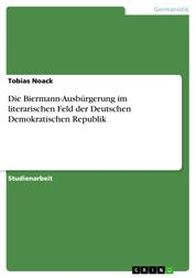 Die Biermann-Ausbürgerung im literarischen Feld der Deutschen Demokratischen Republik