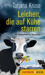 Leichen, die auf Kühe starren - Ein rabenschwarzer Alpenkrimi