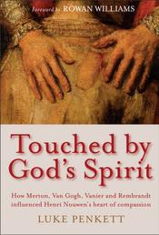 Touched by God's Spirit - How Merton, Van Gogh, Vanier and Rembrandt influenced Henri Nouwen's heart of compassion