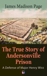 The True Story of Andersonville Prison: A Defense of Major Henry Wirz - The Prisoners and Their Keepers, Daily Life at Prison, Execution of the Raiders, The Facts of Wirz's Life, the Accusations Against Wirz, The Trial