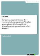 Eva Ganz: Der personenzentrierte und der systemische Beratungsansatz. Welcher Ansatz eignet sich besser für die Behandlung von Angststörungen bei Kindern?