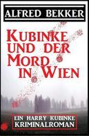Alfred Bekker: Ein Harry Kubinke Kriminalroman: Kubinke und der Mord in Wien: