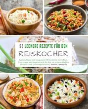 98 leckere Rezepte für den Reiskocher: Sammelband mit insgesamt 98 leckeren Gerichten - Von vegan und vegetarisch bis hin zu schmackhaften Fleisch- und Quinoagerichten