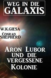 Aron Lubor und die vergessene Kolonie: Weg in die Galaxis - Neue Abenteuer #6