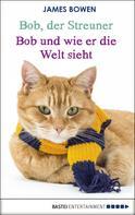James Bowen: Bob, der Streuner - Bob und wie er die Welt sieht ★★★★★