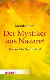 Der Mystiker aus Nazaret - Jesus neu begegnen - Jesuanische Spiritualität