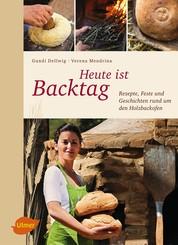 Heute ist Backtag - Rezepte, Feste und Geschichten rund um den Holzbackofen