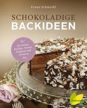 Schokoladige Backideen - Die besten Kuchen, Torten, Pralinen und Desserts