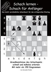 Schach lernen - Schach für Anfänger - Grundkenntnisse des Schachspiels schnell und mühelos erlernen. Mit mehr als 150 Diagrammen