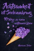 Mariana Seiler: Achtsamkeit: ACHTSAMKEIT IST SEELENNAHRUNG! Achtsamkeit als Schlüssel zu tiefem Wohlbefinden und innerem Frieden: 10 Wege der Achtsamkeit für das Leben und die Seele