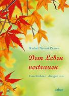 Rachel Naomi Remen: Dem Leben vertrauen