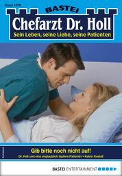 Dr. Holl 1878 - Arztroman - Gib bitte noch nicht auf!