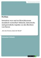 Pia Klaus: Inwiefern war und ist Fleischkonsum moralisch vertretbar? Ethische, historische und gesetzliche Aspekte zu den Rechten von Tieren