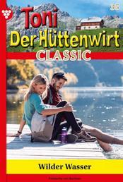 Toni der Hüttenwirt Classic 35 – Heimatroman - Wilde Wasser
