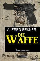 Alfred Bekker: Die Waffe: Kriminalroman