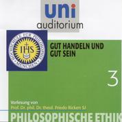 Philosophische Ethik: 03 Gut handeln und gut sein