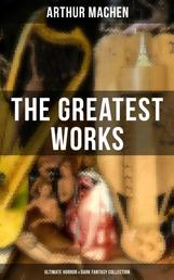 The Greatest Works of Arthur Machen - Ultimate Horror & Dark Fantasy Collection - The Three Impostors, The Hill of Dreams, The Terror, The Secret Glory, The White People