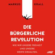 Die Bürgerliche Revolution - Wie wir unsere Freiheit und unsere Werte erhalten (ungekürzt)