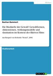 """Die Rückkehr der Gewalt? Gewaltformen, -dimensionen, -wirkungsmodelle und -faszination im Kontext des fiktiven Films - Am Beispiel von Eli Roths """"Hostel"""", 2006"""