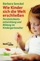 Wie Kinder sich die Welt erschließen - Persönlichkeitsentwicklung und Bildung im Kindergartenalter
