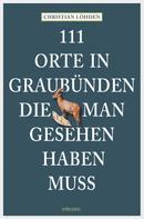 Christian Löhden: 111 Orte in Graubünden, die man gesehen haben muss ★★★★★