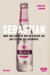 Sebastian - Oder: Das Leben ist nur ein Schluck aus der Flasche der Geschichte