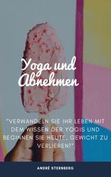 Yoga zum Abnehmen - Verwandeln Sie Ihr Leben mit dem Wissen der Yogis und beginnen Sie heute, Gewicht zu verlieren!