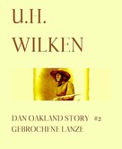 U.H. Wilken: LEGENDÄRE WESTERN: DAN OAKLAND STORY #2: Gebrochene Lanze