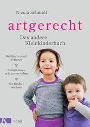 artgerecht - Das andere Kleinkinderbuch - Gefühle liebevoll begleiten - Entwicklungsschritte verstehen - Mit Kindern wachsen. Von 2 bis 6 Jahren.