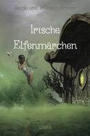 Jacob und Wilhelm Grimm: Irische Elfenmärchen