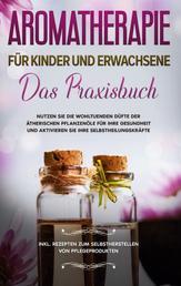 Aromatherapie für Kinder und Erwachsene - Das Praxisbuch - Nutzen Sie die wohltuenden Düfte der ätherischen Pflanzenöle für Ihre Gesundheit und aktivieren Sie Ihre Selbstheilungskräfte - inkl. Rezepten zum Selbstherstellen von Pflegeprodukten