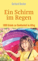 Gerhard Becker: Ein Schirm im Regen - 1000 Gründe zur Dankbarkeit im Alltag