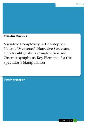 """Narrative Complexity in Christopher Nolan's """"Memento"""". Narrative Structure, Unreliability, Fabula Construction and Cinematography as Key Elements for the Spectator's Manipulation"""