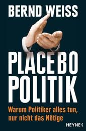 Placebo-Politik - Warum Politiker alles tun, nur nicht das Nötige